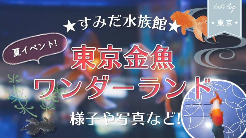すみだ水族館の夏イベント【東京金魚ワンダーランド】へ行ってきた!