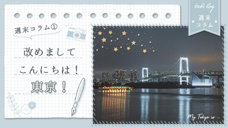 週末コラム①『改めましてこんにちは!東京!』